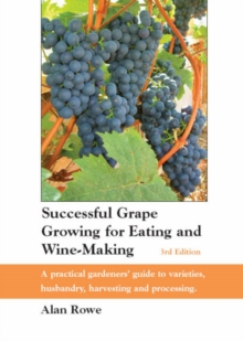 Successful Grape Growing for Eating and Wine-making : A Practical Gardeners' Guide to Varieties, Husbandry, Harvesting and Processing, Paperback