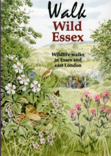 Walk Wild Essex : 50 Wildlife Walks in Essex and East London, Paperback Book
