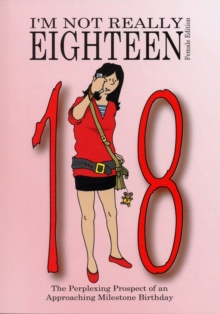 I'm Not Really Eighteen - Female Edition : The Perplexing Prospect of an Approaching Milestone Birthday, Paperback