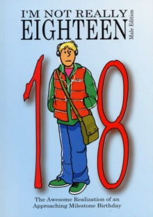 I'm Not Really Eighteen - Male Edition : The Awesome Realization of an Approaching Milestone Birthday, Paperback Book