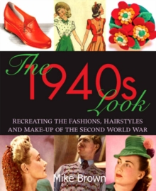 The 1940s Look : Recreating the Fashions, Hairstyles and Make-up of the Second World War, Paperback Book