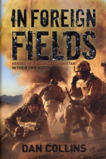 In Foreign Fields : True Stories of Amazing Bravery from Iraq and Afganistan - by British Medal Winners, in Their Own Words, Hardback