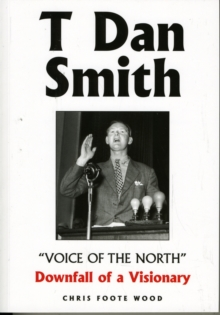 "T Dan Smith ""Voice of the North"" Downfall of a Visionary : The Life of the North-East's Most Charismatic Champion, Paperback"