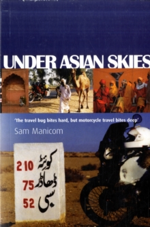 Under Asian Skies : Eye Opening Motorcycle Adventure Through the Cultures and Colours of Asia, Paperback