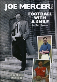 Joe Mercer, OBE : Football with a Smile - The Authorised Biography of an Everton, Arsenal and England Legend and a Highly Successful Manager with Sheffield United, Aston Villa, Manchester City, Covent, Hardback