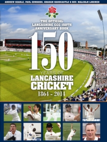 150 Years of Lancashire Cricket : 1864 - 2014, Hardback