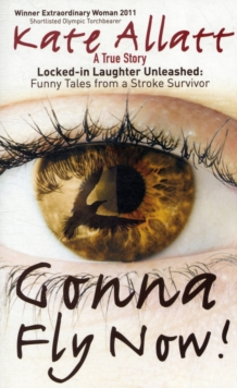 Gonna Fly Now! : Locked-in Laughter Unleashed: Funny Tales from a Stroke Survivor, Paperback
