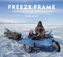 Freeze Frame : A Wildlife Cameraman's Adventures on Ice, Hardback