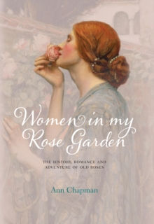 Women in My Rose Garden : The History, Romance and Adventure of Old Roses, Hardback