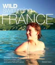 Wild Swimming France : Discover the Most Beautiful Rivers, Lakes and Waterfalls of France, Paperback