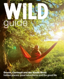 Wild Guide - Devon, Cornwall and South West : Hidden Places, Great Adventures and the Good Life  (including Somerset and Dorset), Paperback Book