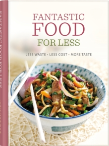 Fantastic Food for Less : Less Waste, Less Cost, More Taste, Hardback Book