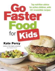 Go Faster Food for Kids : Top Nutrition Advice for Active Children with 101 Irresistible Recipes, Paperback