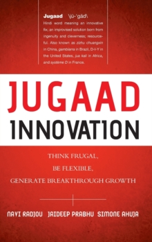 Jugaad Innovation : Think Frugal, Be Flexible, Generate Breakthrough Growth, Hardback