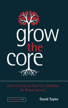 Grow the Core : How to Focus on Your Core Business for Brand Success, Hardback Book