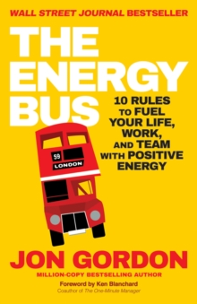 The Energy Bus : 10 Rules to Fuel Your Life, Work, and Team with Positive Energy, Paperback Book
