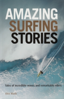 Amazing Surfing Stories : Tales of Incredible Waves and Remarkable Riders, Hardback Book