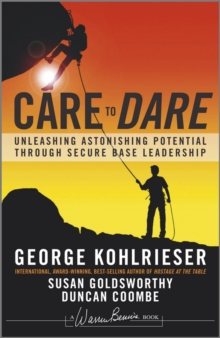 Care to Dare : Unleashing Astonishing Potential Through Secure Base Leadership, Hardback