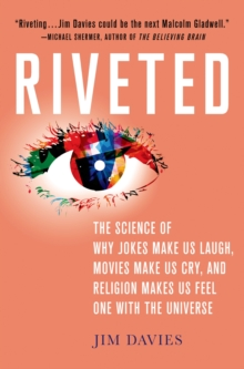 Riveted : The Science of Why Jokes Make Us Laugh, Movies Make Us Cry, and Religion Makes Us Feel One with the Universe, Hardback Book
