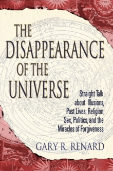 The Disappearance of the Universe : Straight Talk about Illusions, Past Lives, Religion, Sex, Politics, and the Miracles of Forgiveness, Paperback Book