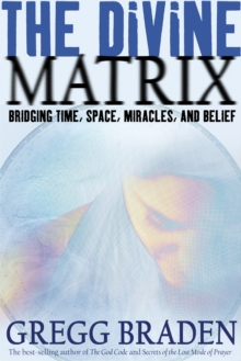 The Divine Matrix : Bridging Time, Space, Miracles and Belief, Paperback