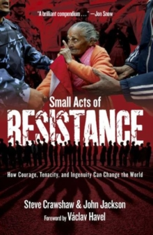 Small Acts of Resistance : How Courage, Tenacity, and a Bit of Ingenuity Can Change the World, Paperback