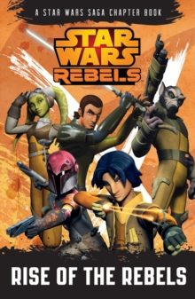 Star Wars Rebels: Rise of the Rebels : A Star Wars Rebels Chapter Book Book 1, Paperback