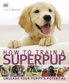 How to Train a Superpup : Unleash Your Puppy's Potential, Paperback