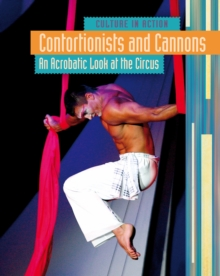 Contortionists and Cannons : An Acrobatic Look at the Circus, Hardback