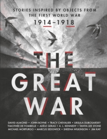 The Great War : Great War: Stories Inspired by Objects from the First World War, Hardback