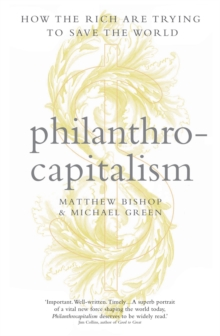 Philanthrocapitalism : How the Rich Can Save the World and Why We Should Let Them, Hardback