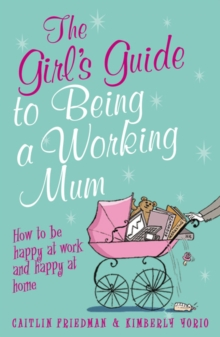 The Girl's Guide to Being a Working Mum : How to be Happy at Work and Happy at Home, Paperback