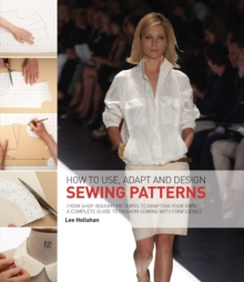 How to Use, Adapt and Design Sewing Patterns : From Shop-bought Patterns to Drafting Your Own: A Complete Guide to Fashion Sewing with Confidence, Paperback