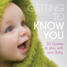 Getting to Know You : Simple Games to Play with Your New Baby, Hardback