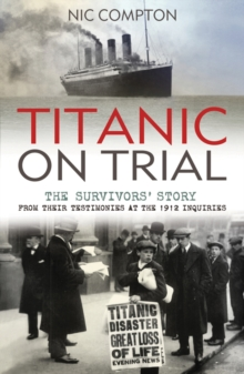 Titanic on Trial : The Night the Titanic Sank, Told Through the Testimonies of Her Passengers and Crew, Paperback Book