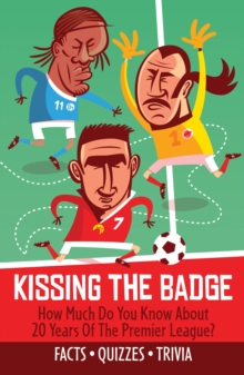 Kissing the Badge : How Much Do You Know About 20 Years of the Premier League?, Paperback