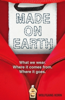 Made on Earth : What We Wear, Where it Comes from, Where it Goes, Paperback