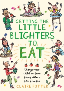 Getting the Little Blighters to Eat : Change Your Children from Fussy Eaters into Foodies, Paperback