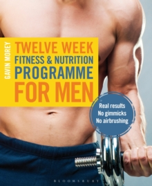 Twelve Week Fitness and Nutrition Programme for Men : Real Results - No Gimmicks - No Airbrushing, Paperback