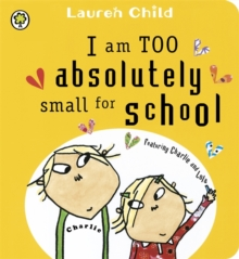 I am Too Absolutely Small for School : Featuring Charlie and Lola, Board book