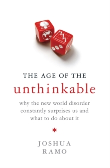 The Age of the Unthinkable : Why the New World Disorder Constantly Surprises Us and What to Do About it, Hardback