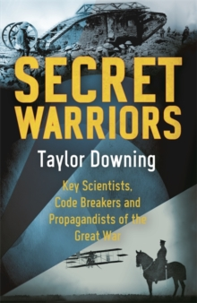 Secret Warriors : Key Scientists, Code Breakers and Propagandists of the Great War, Hardback Book