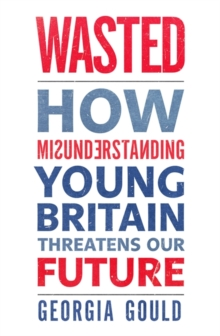 Wasted : How Misunderstanding Young Britain Threatens Our Future, Paperback