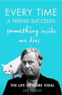 Every Time a Friend Succeeds Something Inside Me Dies : The Life of Gore Vidal, Hardback