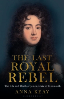 The Last Royal Rebel : The Life and Death of James, Duke of Monmouth, Hardback