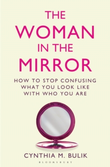 The Woman in the Mirror : How to Stop Confusing What You Look Like with Who You are, Paperback Book