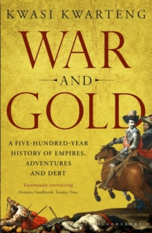 War and Gold : A Five-Hundred-Year History of Empires, Adventures and Debt, Paperback