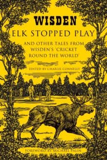 Elk Stopped Play : And Other Tales from Wisden's 'Cricket Round the World', Hardback
