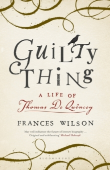 Guilty Thing : A Life of Thomas De Quincey, Hardback