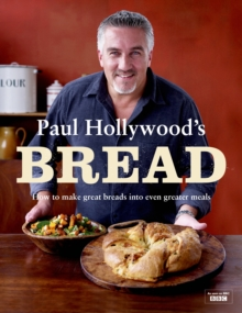 Paul Hollywood's Bread : How to Make Great Breads into Even Greater Meals, Hardback